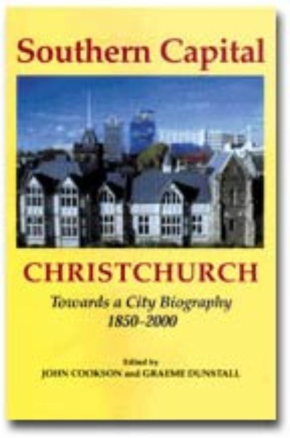 Southern Capital Christchurch Towards a City Biography 1850-2000