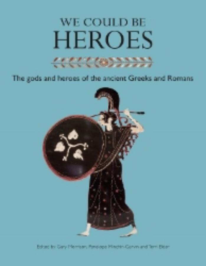 We Could be Heroes The gods and heroes of the ancient Greeks and Romans